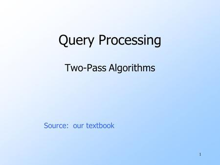 1 Query Processing Two-Pass Algorithms Source: our textbook.