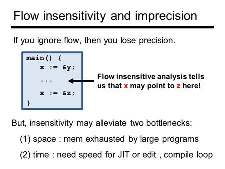 Flow insensitivity and imprecision If you ignore flow, then you lose precision. main() { x := &y;... x := &z; } Flow insensitive analysis tells us that.