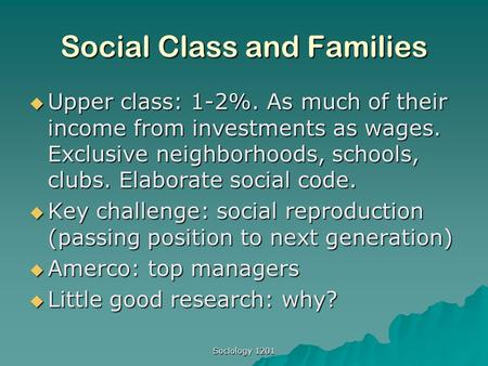 Sociology 1201 Social Class and Families  Upper class: 1-2%. As much of their income from investments as wages. Exclusive neighborhoods, schools, clubs.