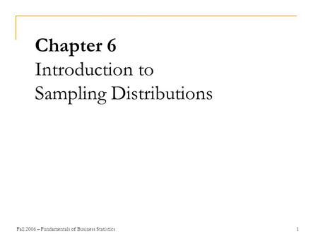 Fall 2006 – Fundamentals of Business Statistics 1 Chapter 6 Introduction to Sampling Distributions.