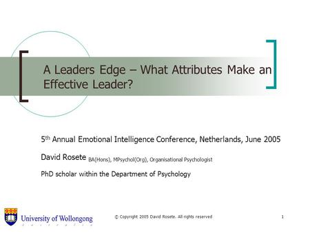 © Copyright 2005 David Rosete. All rights reserved1 A Leaders Edge – What Attributes Make an Effective Leader? 5 th Annual Emotional Intelligence Conference,