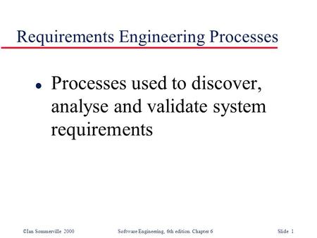 ©Ian Sommerville 2000 Software Engineering, 6th edition. Chapter 6 Slide 1 Requirements Engineering Processes l Processes used to discover, analyse and.