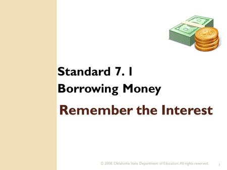 © 2008. Oklahoma State Department of Education. All rights reserved. 1 Remember the Interest Standard 7. 1 Borrowing Money.