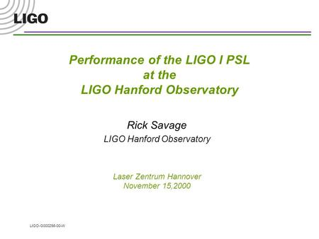 LIGO-G000298-00-W Performance of the LIGO I PSL at the LIGO Hanford Observatory Rick Savage LIGO Hanford Observatory Laser Zentrum Hannover November 15,2000.
