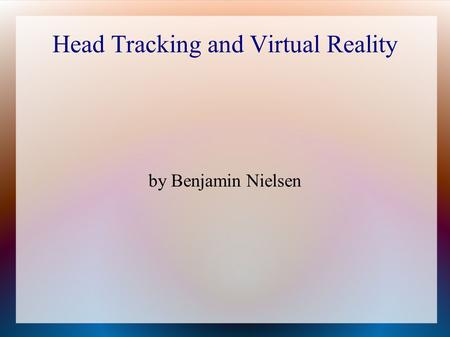 Head Tracking and Virtual Reality by Benjamin Nielsen.
