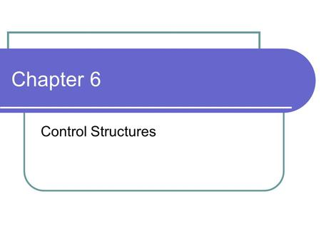 Chapter 6 Control Structures.