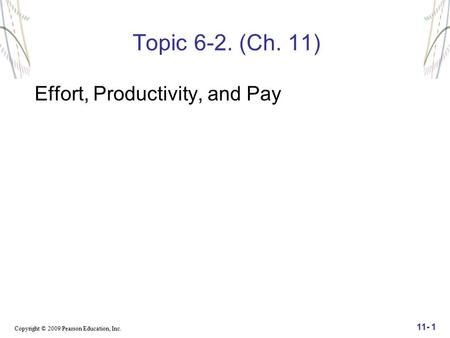 Copyright © 2009 Pearson Education, Inc. 11- 1 Topic 6-2. (Ch. 11) Effort, Productivity, and Pay.