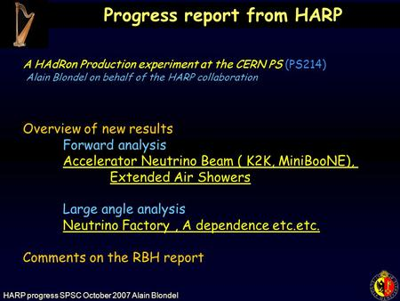 HARP progress SPSC October 2007 Alain Blondel Progress report from HARP Overview of new results Forward analysis Accelerator Neutrino Beam ( K2K, MiniBooNE),