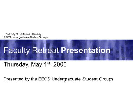 Faculty Retreat Presentation University of California, Berkeley EECS Undergraduate Student Groups Thursday, May 1 st, 2008 Presented by the EECS Undergraduate.