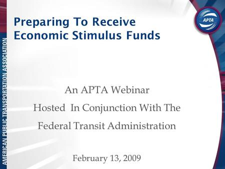 Preparing To Receive Economic Stimulus Funds An APTA Webinar Hosted In Conjunction With The Federal Transit Administration February 13, 2009.