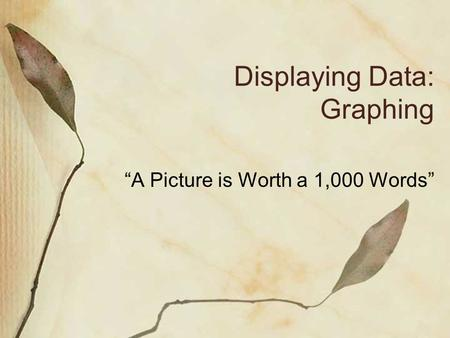 "Displaying Data: Graphing ""A Picture is Worth a 1,000 Words"""