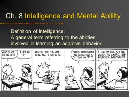Ch. 8 Intelligence and Mental Abililty Definition of Intelligence: A general term referring to the abilities involved in learning an adaptive behavior.