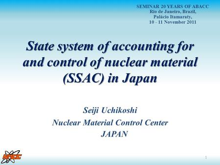 State system of accounting for and control of nuclear material (SSAC) in Japan Seiji Uchikoshi Nuclear Material Control Center JAPAN 1 SEMINAR 20 YEARS.