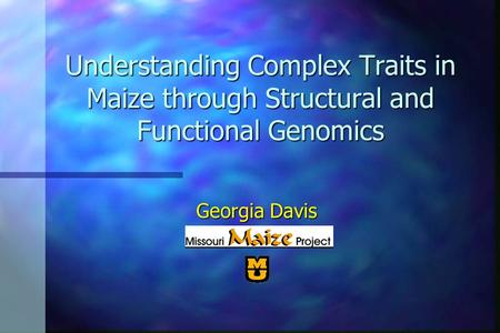 Understanding Complex Traits in Maize through Structural and Functional Genomics Georgia Davis.