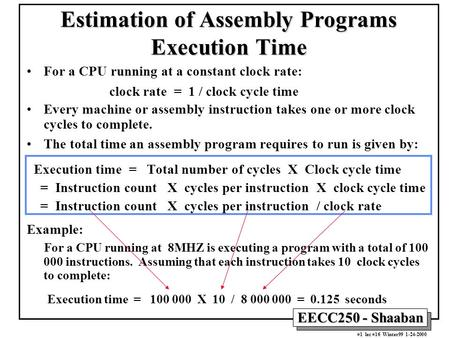 EECC250 - Shaaban #1 lec #16 Winter99 1-24-2000 Estimation of Assembly Programs Execution Time For a CPU running at a constant clock rate: clock rate =