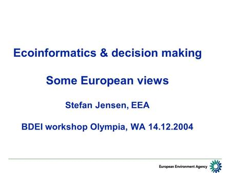 Ecoinformatics & decision making Some European views Stefan Jensen, EEA BDEI workshop Olympia, WA 14.12.2004.
