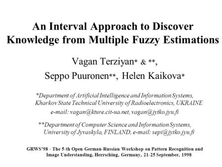 An Interval Approach to Discover Knowledge from Multiple Fuzzy Estimations Vagan Terziyan * & **, Seppo Puuronen **, Helen Kaikova * *Department of Artificial.