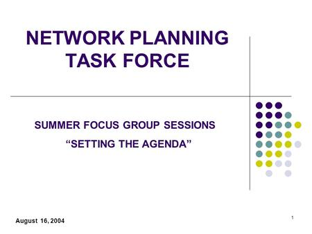 "1 NETWORK PLANNING TASK FORCE August 16, 2004 SUMMER FOCUS GROUP SESSIONS ""SETTING THE AGENDA"""