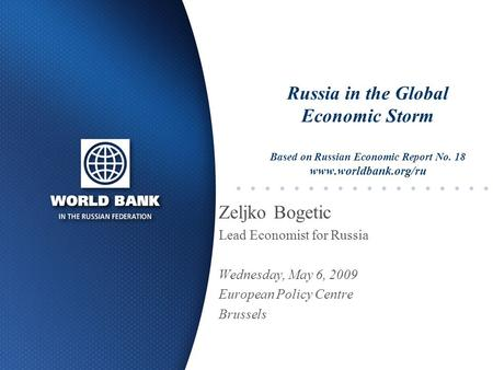 Russia in the Global Economic Storm Based on Russian Economic Report No. 18 www.worldbank.org/ru Zeljko Bogetic Lead Economist for Russia Wednesday, May.