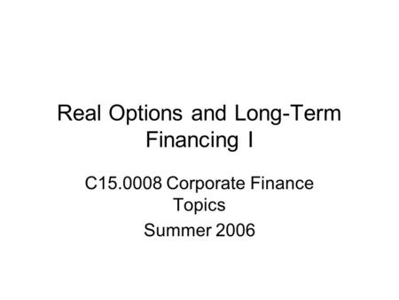 Real Options and Long-Term Financing I C15.0008 Corporate Finance Topics Summer 2006.