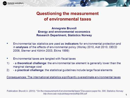 1 Questioning the measurement of environmental taxes Annegrete Bruvoll Energy and environmental economics Research Department, Statistics Norway Environmental.