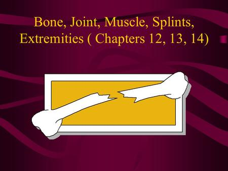 Bone, Joint, Muscle, Splints, Extremities ( Chapters 12, 13, 14)