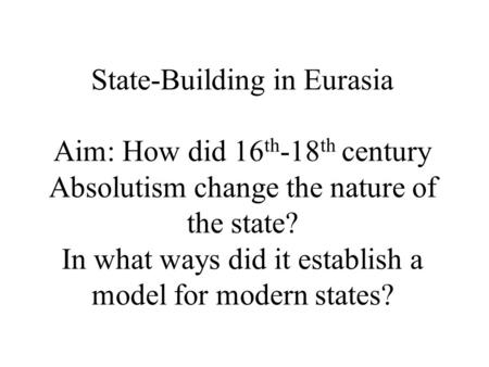 State-Building in Eurasia Aim: How did 16 th -18 th century Absolutism change the nature of the state? In what ways did it establish a model for modern.