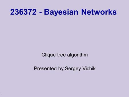. 236372 - Bayesian Networks Clique tree algorithm Presented by Sergey Vichik.