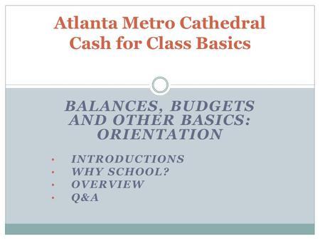 BALANCES, BUDGETS AND OTHER BASICS: ORIENTATION INTRODUCTIONS WHY SCHOOL? OVERVIEW Q&A Atlanta Metro Cathedral Cash for Class Basics.