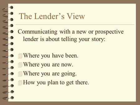 The Lender's View Communicating with a new or prospective lender is about telling your story: 4 Where you have been. 4 Where you are now. 4 Where you are.