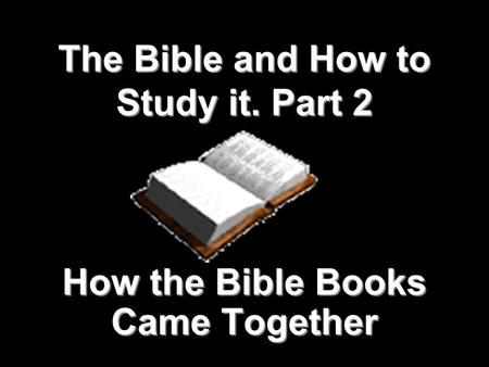 1 The Bible and How to Study it. Part 2 How the Bible Books Came Together.