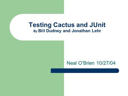 Testing Cactus and JUnit By Bill Dudney and Jonathan Lehr Neal O'Brien 10/27/04.