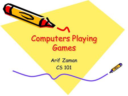 Computers Playing Games Arif Zaman CS 101. Acknowledgements Portions of this are taken from MIT's open-courseware