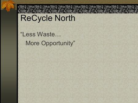 "ReCycle North ""Less Waste… More Opportunity"". ReCycle North Founded in 1991 by Ron Krup Established to address: Waste management Homelessness Approach:"