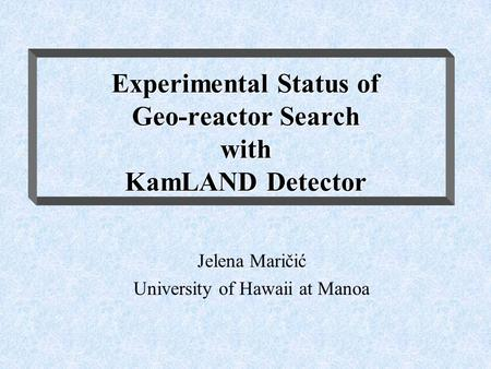 Experimental Status of Geo-reactor Search with KamLAND Detector Jelena Maričić University of Hawaii at Manoa.