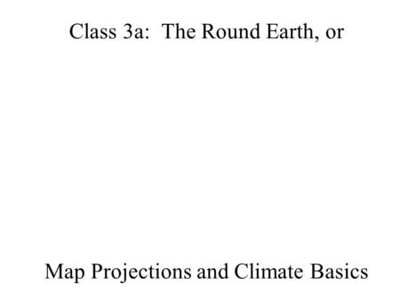 Class 3a: The Round Earth, or Map Projections and Climate Basics.