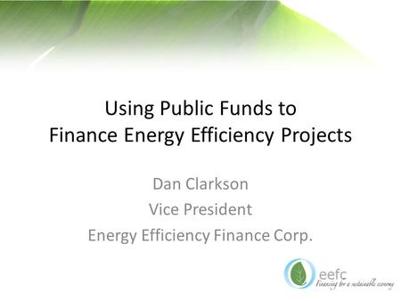 Using Public Funds to Finance Energy Efficiency Projects Dan Clarkson Vice President Energy Efficiency Finance Corp.