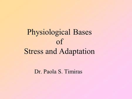 Physiological Bases of Stress and Adaptation Dr. Paola S. Timiras.