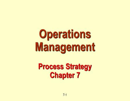 7-1 Operations Management Process Strategy Chapter 7.