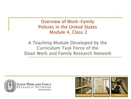 Overview of Work-Family Policies in the United States Module 4, Class 2 A Teaching Module Developed by the Curriculum Task Force of the Sloan Work and.