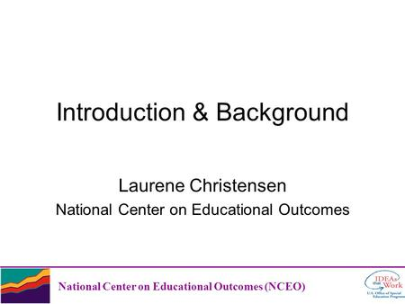 Introduction & Background Laurene Christensen National Center on Educational Outcomes National Center on Educational Outcomes (NCEO)