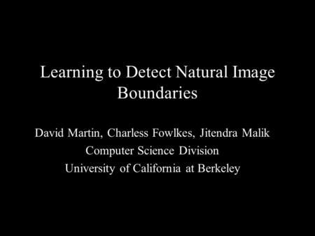 1 Learning to Detect Natural Image Boundaries David Martin, Charless Fowlkes, Jitendra Malik Computer Science Division University of California at Berkeley.