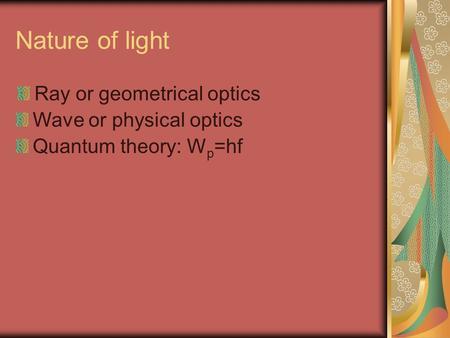 Nature of light Ray or geometrical optics Wave or physical optics Quantum theory: W p =hf.