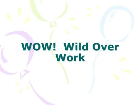 WOW! Wild Over Work. Workshop Goals To understand the foundation of WOW! To understand the components of the WOW ! curriculum guide To experience activities.