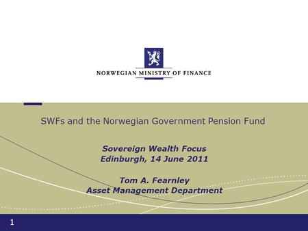 1 Sovereign Wealth Focus Edinburgh, 14 June 2011 Tom A. Fearnley Asset Management Department SWFs and the Norwegian Government Pension Fund.
