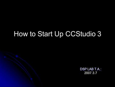 How to Start Up CCStudio 3 DSP LAB T.A.: 2007.3.7.