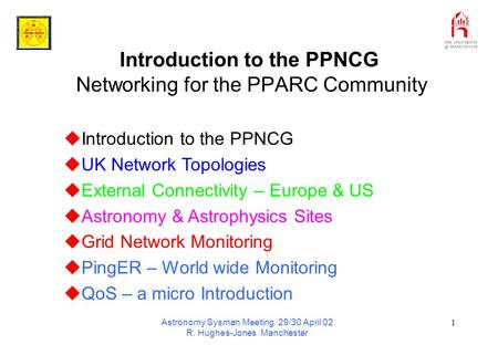 Astronomy Sysman Meeting 29/30 April 02 R. Hughes-Jones Manchester 1 Introduction to the PPNCG Networking for the PPARC Community  Introduction to the.