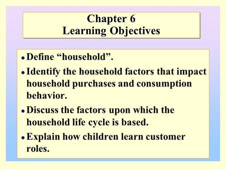 "Chapter 6 Learning Objectives Define ""household"". Identify the household factors that impact household purchases and consumption behavior. Discuss the."