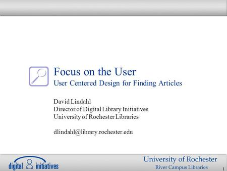 1 Focus on the User User Centered Design for Finding Articles David Lindahl Director of Digital Library Initiatives University of Rochester Libraries