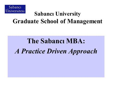 Sabancı University Graduate School of Management The Sabancı MBA: A Practice Driven Approach.